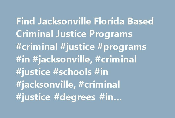Find Jacksonville Florida Based Criminal Justice Programs #criminal #justice #programs #in #jacksonville, #criminal #justice #schools #in #jacksonville, #criminal #justice #degrees #in #jacksonville http://georgia.remmont.com/find-jacksonville-florida-based-criminal-justice-programs-criminal-justice-programs-in-jacksonville-criminal-justice-schools-in-jacksonville-criminal-justice-degrees-in-jacksonville/  # Criminal Justice Programs in Jacksonville, FL Overview Regardless of how the economy…