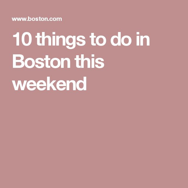 10 things to do in Boston this weekend