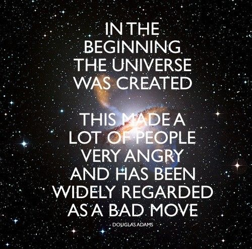 """In the beginning the universe was created. This made a lot of people very angry and has been widely regarded as a bad move."" [Douglas Adams]Douglas Adams,  Dust Jackets, Funny Pictures, Quote, The Universe, Hitchhikers Guide,  Dust Covers, Book Jackets,  Dust Wrappers"