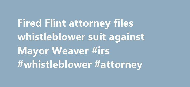 "Fired Flint attorney files whistleblower suit against Mayor Weaver #irs #whistleblower #attorney http://el-paso.remmont.com/fired-flint-attorney-files-whistleblower-suit-against-mayor-weaver-irs-whistleblower-attorney/  # Fired Flint attorney files whistleblower suit against Mayor Weaver Her Bingham Farms attorney, Kathleen Bogas, told the Free Press that Oakes' damages are ""well into the six figures,"" if not higher, because of damage to her reputation and loss of income. Oakes, a former…"