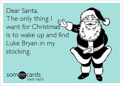 Dear Santa, The only thing I want for Christmas is to wake up and find Luke Bryan in my stocking.