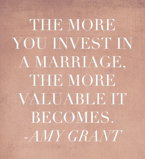 The more you invest in a marriage, the more valuable it becomes - Amy Grant #inspiring quotes #marriage quotes #words to live by