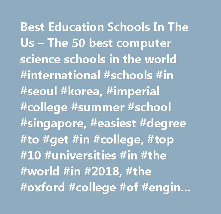 Best Education Schools In The Us – The 50 best computer science schools in the world #international #schools #in #seoul #korea, #imperial #college #summer #school #singapore, #easiest #degree #to #get #in #college, #top #10 #universities #in #the #world #in #2018, #the #oxford #college #of #engineering, #school #of #science #technology…