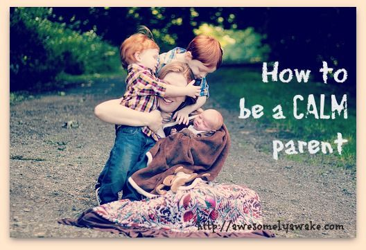 25 ways to be a calm parent. Great tips.