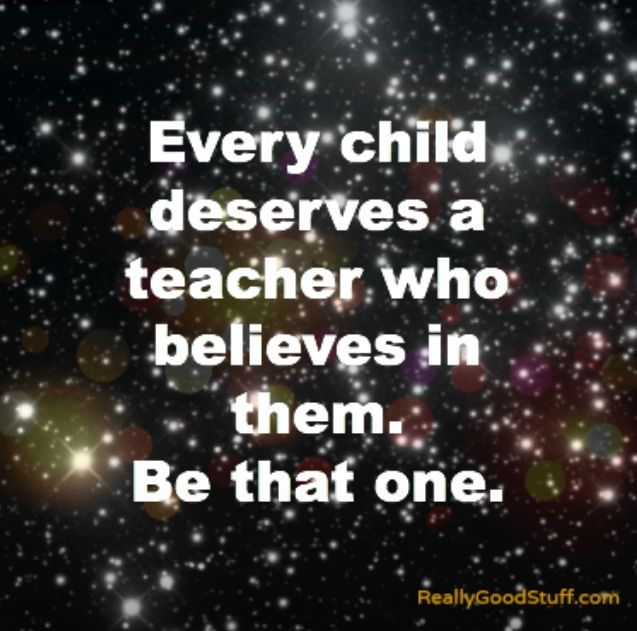 Be the one. Someday, I will be my children's teacher and I will believe in them. If I don't kill them during math class.
