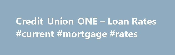 Credit Union ONE – Loan Rates #current #mortgage #rates http://loan-credit.remmont.com/credit-union-one-loan-rates-current-mortgage-rates/  #lowest auto loan rates # Rates Disclosures 1 APR=Annual Percentage Rate. Actual rate offered is based on creditworthiness factors, term, amount, collateral, and loan to value. Maximum loan to value is 90%. Approximate monthly payment would be $18.19 per $1000.00 borrowed at 3.50% for 60 months. Up to 60 Months 7.95% APR 5 1 APR=Annual […]