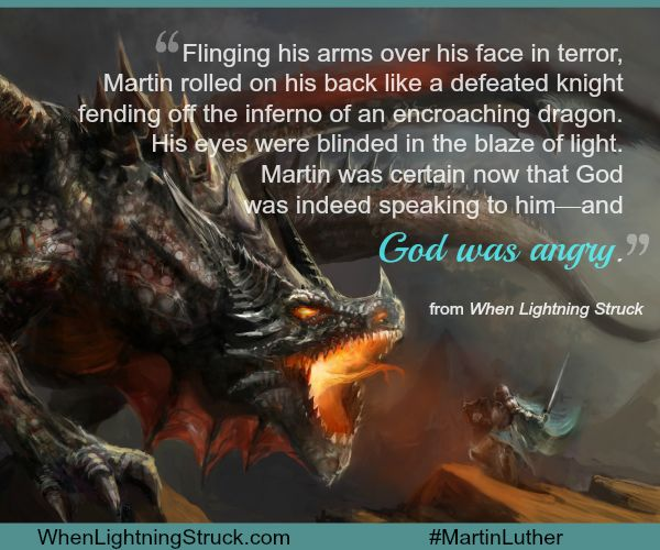 """""""Flinging his arms over his face in terror, Martin rolled on his back like a defeated knight fending off the inferno of an encroaching dragon. His eyes were blinded in the blaze of light. Martin was certain now that God was indeed speaking to him -- and God was angry.""""   #MartinLuther"""