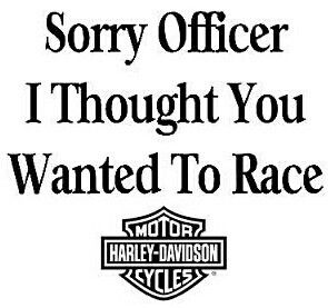 Sorry Officer, I thought you wanted to race