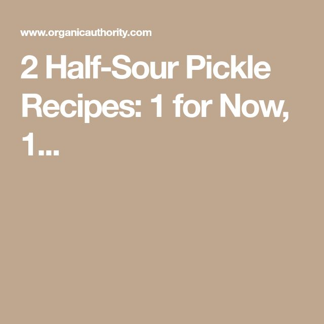 2 Half-Sour Pickle Recipes: 1 for Now, 1...