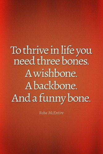 """""""To thrive in life you need three bones. A wishbone. A backbone. And a funny bone."""""""