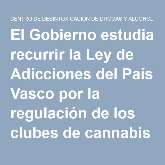 El Gobierno estudia recurrir la Ley de Adicciones del País Vasco por la regulación de los clubes de cannabis   CENTRO DE DESINTOXICACION DE DROGAS Y ALCOHOL TF 91 855 35 15