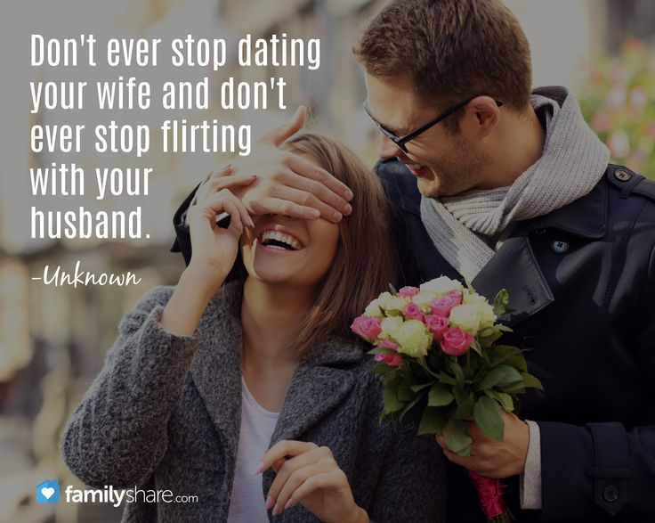 Don't ever stop dating your wife and don't ever stop flirting with your husband. -Unknown