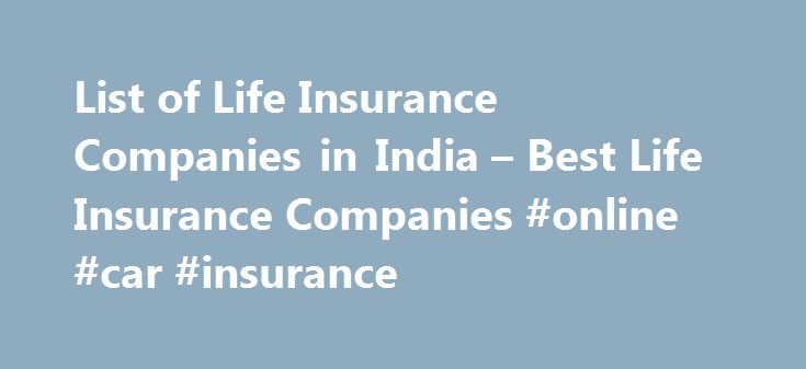 List of Life Insurance Companies in India – Best Life Insurance Companies #online #car #insurance http://insurances.remmont.com/list-of-life-insurance-companies-in-india-best-life-insurance-companies-online-car-insurance/  #life insurance companies # Life Insurance Companies in India What is Life Insurance? Life Insurance is a contract where insurers have to pay a designated beneficiary amount of money upon the death of the insured person. The policy holder has to pay a premium regularly or…
