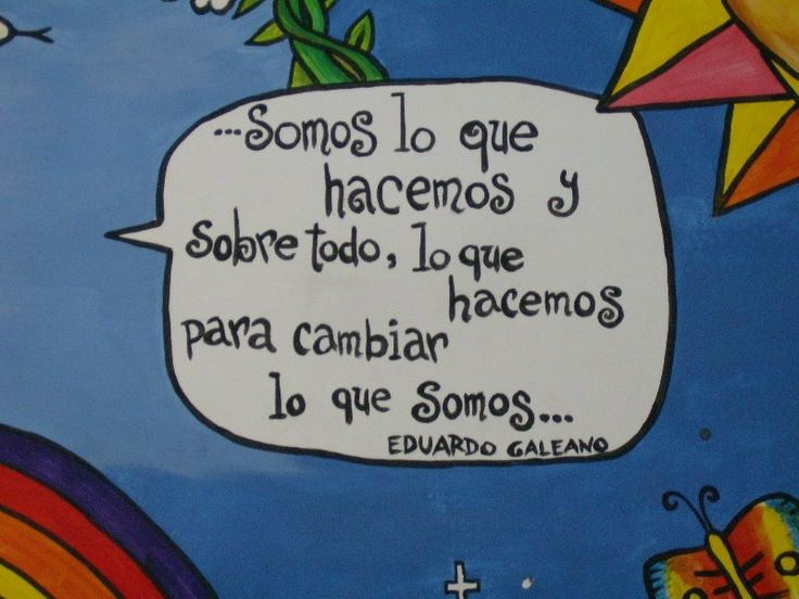 "Eduardo Galeano. ""We are what we do and above all, what we do in order to change who we are."""