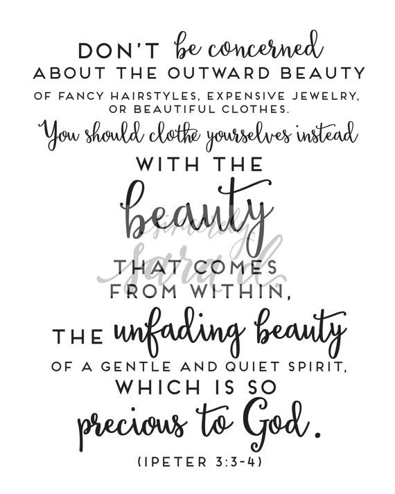This beautiful Bible verse is from 1 Peter 3:3-4  Dont be concerned about the outward beauty of fancy hairstyles, expensive jewelry, or beautiful