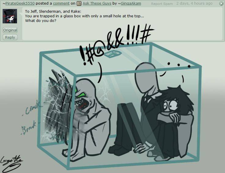 Ask - Question #63 by GingaAkam on deviantART Me: *sees them* Uhm dad....what the f**king ell? Rake: SHUT UP AND OPEN THE CRATE! Me: *sees Jeff and Slender and laughs* naw Slender can teleport and Jeff can just sit there for a bit before he punches threw the glass. By dad! *leaves* Rake: ALICE!!!
