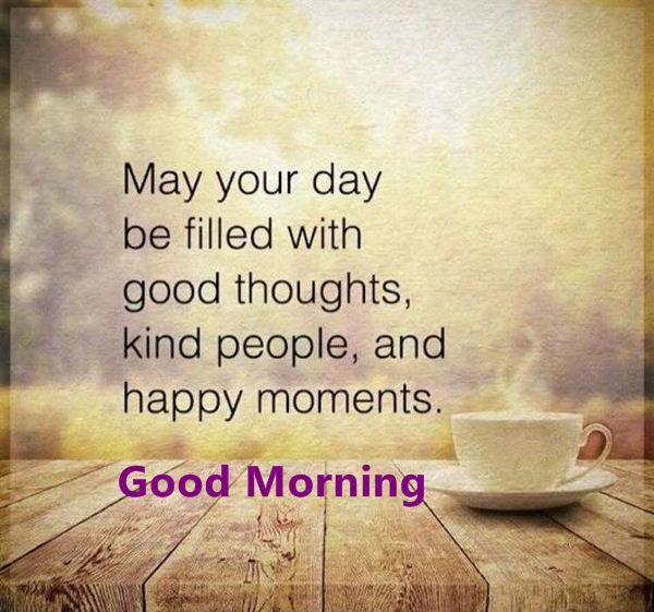 "Good Morning Quotes : Day Filled Good Thoughts Beautiful Happy Moments Morning Quotes about growth ""May your day be filled with good thoughts , kind people,"