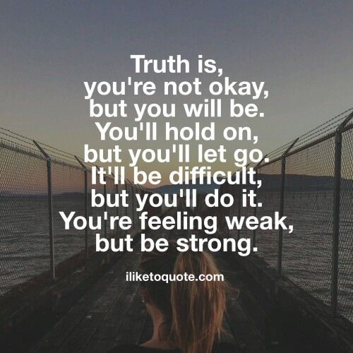 Truth is, you're not okay, but you will be. You'll hold on, but you'll let go. It'll be difficult, but you'll do it. You're feeling weak, but be strong.  #inspirational #sayings #quotes