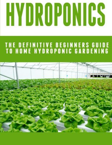 Hydroponics The Definitive Beginners Guide To Home Hydroponic Gardening     For More Information, Visit