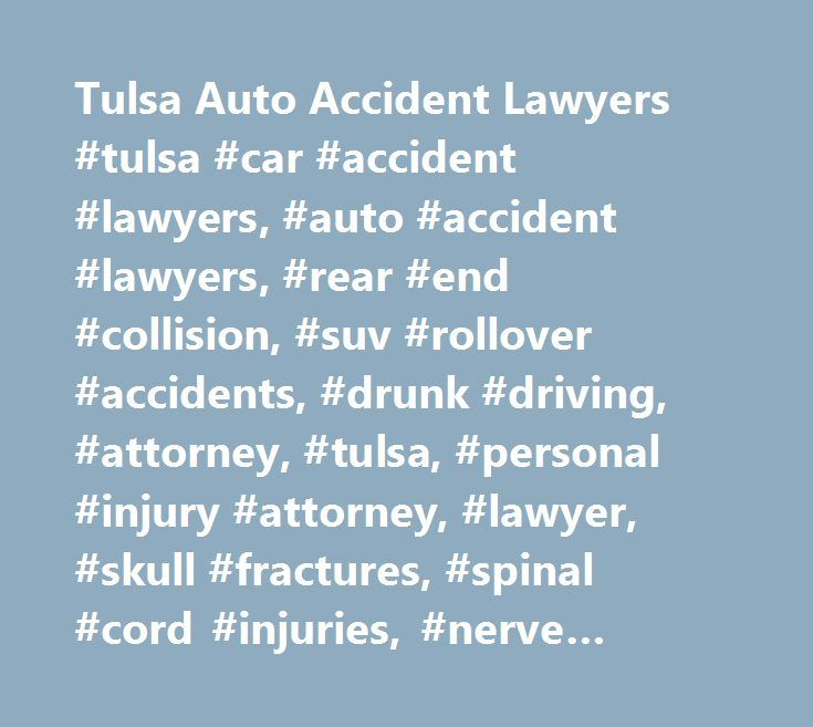 Tulsa Auto Accident Lawyers #tulsa #car #accident #lawyers, #auto #accident #lawyers, #rear #end #collision, #suv #rollover #accidents, #drunk #driving, #attorney, #tulsa, #personal #injury #attorney, #lawyer, #skull #fractures, #spinal #cord #injuries, #nerve #damage, #broken #hips http://puerto-rico.remmont.com/tulsa-auto-accident-lawyers-tulsa-car-accident-lawyers-auto-accident-lawyers-rear-end-collision-suv-rollover-accidents-drunk-driving-attorney-tulsa-personal-injury-attorney/  # The…