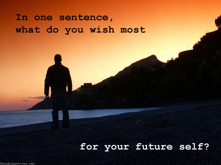 In One Sentence - What Do You Wish Most for Your Future Self? 6b03269598309ee4bf1d7d4b04e765ce--life-questions-best-questions