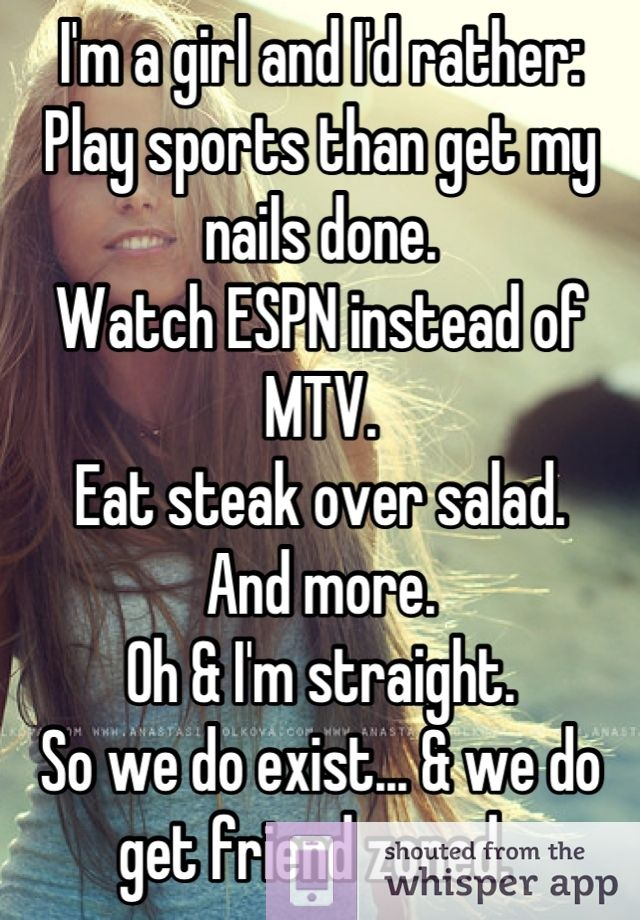 I'm a girl and I'd rather:   Play sports than get my nails done.   Watch ESPN instead of MTV.   Eat steak over salad.   And more.  Oh