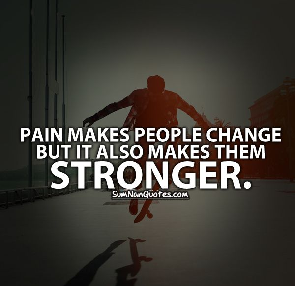 Pain Makes People Change but it also Makes them Stronger .    Check More #Quote at http://sumnanquotes.com/random #SumNanQuotes