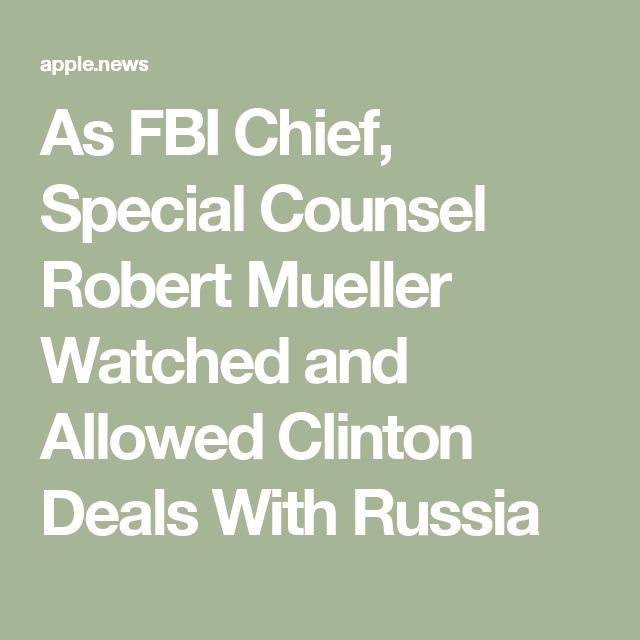 As FBI Chief, Special Counsel Robert Mueller Watched and Allowed Clinton Deals With Russia