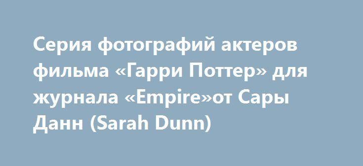 Серия фотографий актеров фильма «Гарри Поттер» для журнала «Empire»от Сары Данн (Sarah Dunn) http://kleinburd.ru/news/seriya-fotografij-akterov-filma-garri-potter-dlya-zhurnala-empireot-sary-dann-sarah-dunn/  Подпишись! Осталось 5 мест:) Мы рады приветствовать Вас на нашем сайте и спешим сообщить, что Вы можете активно следить за нашими публикациями в популярных социальных сетях Источник: supercoolpics.com