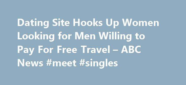 Dating Site Hooks Up Women Looking for Men Willing to Pay For Free Travel – ABC News #meet #singles http://dating.remmont.com/dating-site-hooks-up-women-looking-for-men-willing-to-pay-for-free-travel-abc-news-meet-singles/  #women looking for men # Sections Shows Local Yahoo!-ABC News Network | 2016 ABC News Internet Ventures. All rights reserved. Dating Site Hooks Up Women Looking for Men to Pay For Free Travel WATCH Going on a Free Romantic Getaway … Continue reading →
