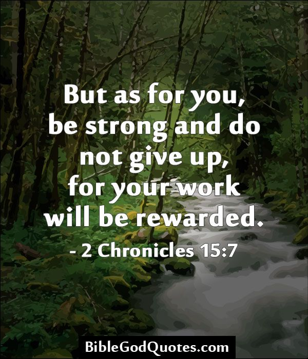 But as for you, be strong and do not give up, for your work will be rewarded. - 2 Chronicles 15:7  ► More: BibleGodQuotes.com
