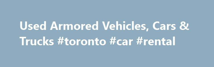 Used Armored Vehicles, Cars & Trucks #toronto #car #rental http://car.remmont.com/used-armored-vehicles-cars-trucks-toronto-car-rental/  #used car uk # Used Armored Vehicles. Cars, Trucks & Vans: The Armored Group Look to The Armored Group, LLC for used armored cars, armored vans, and other used armored vehicles including bulletproof trucks, prisoner transports, tactical trucks and money transport vehicles. Search our online inventory for the used armored vehicle or light armored car […]The…