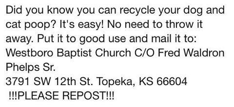 Did you know that you can recycle your dog and cat poop? Put it to good use and mail it to the Westboro Baptist Church.