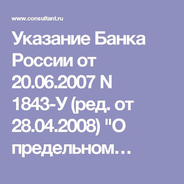 """Указание Банка России от 20.06.2007 N 1843-У (ред. от 28.04.2008) """"О предельном…"""