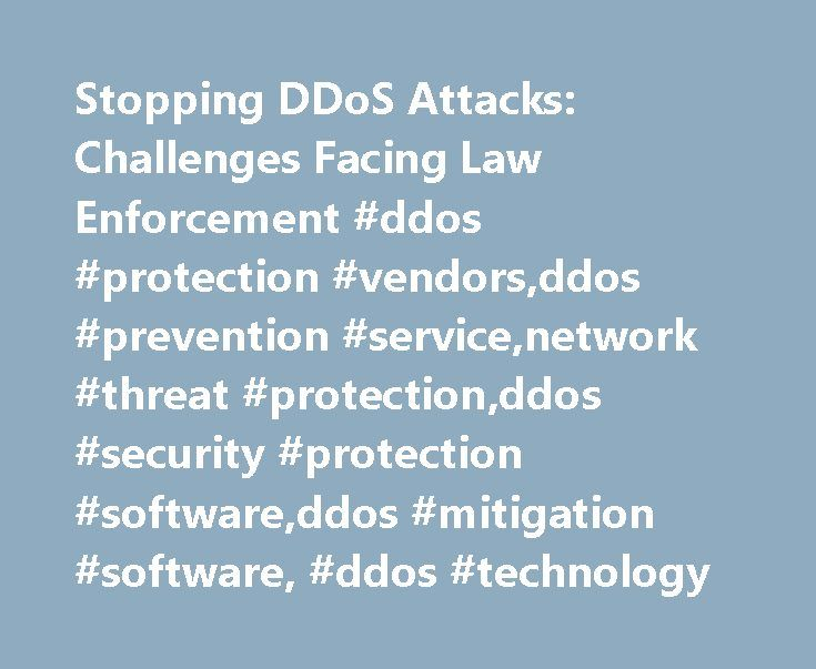 Stopping DDoS Attacks: Challenges Facing Law Enforcement #ddos #protection #vendors,ddos #prevention #service,network #threat #protection,ddos #security #protection #software,ddos #mitigation #software, #ddos #technology http://bank.nef2.com/stopping-ddos-attacks-challenges-facing-law-enforcement-ddos-protection-vendorsddos-prevention-servicenetwork-threat-protectionddos-security-protection-softwareddos-mitigation-softwar/  # Law Enforcement Tries to Curb DDoS Attacks Ever-growing Challenge…