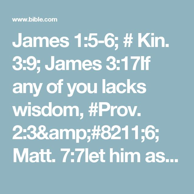 James 1:5-6; # Kin. 3:9; James 3:17If any of you lacks wisdom, #Prov. 2:3–6; Matt. 7:7let him ask of God, who gives to all liberally and without reproach, and #Jer. 29:12it will be given to him. #(Mark 11:23, 24); Acts 10:20But let him ask in faith, with no doubting, for he who doubts is like a wave of the sea driven and tossed by the wind.