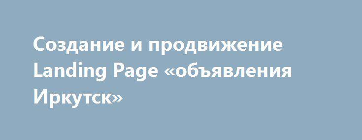Создание и продвижение Landing Page «объявления Иркутск» http://www.pogruzimvse.ru/doska54/?adv_id=38303 Работаю с Лендингами и контекстной рекламой в Яндекс Директ и Google Adwords под ключ. Опыт работы уже более 3-х лет. Чем же я могу вам помочь?    1. Создаю продающие и современные страницы Лендинги (Landing Page). Учту все особенности Вашей ниши;    2. Оптимизирую сайт для того, чтобы сайт успешно продвигался в поисковых системах;    3. Выполняю конкурентную разведку, то есть проведу…