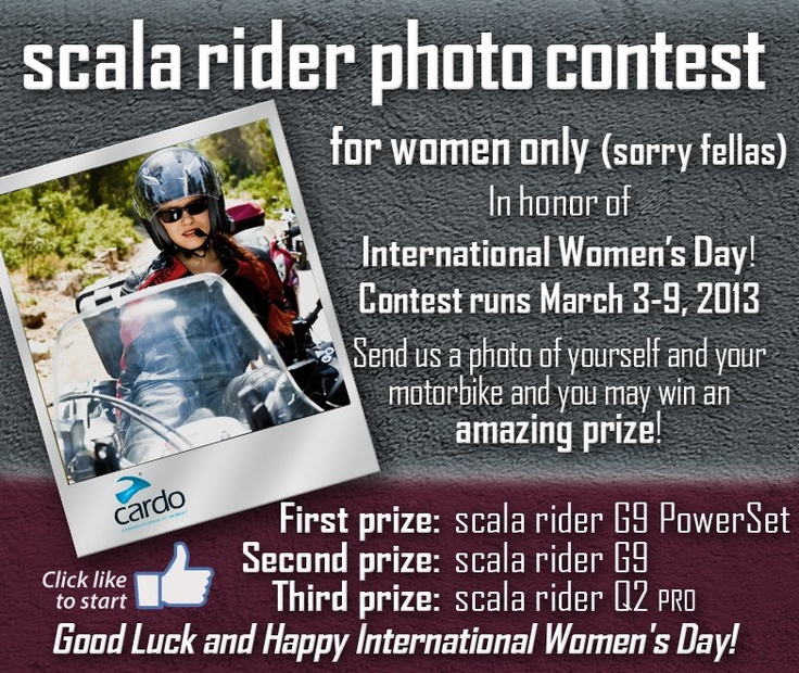 scala rider photo contest for women only - In honor of the International Women's Day!  March 3- 9, 2013   Send us a photo of yourself and your motorbike and you may win an amazing prize!  First prize: scala rider G9 PowerSet  Second prize: scala rider G9   Third prize: scala rider Q2 PRO  Good Luck and Happy International Women's Day!