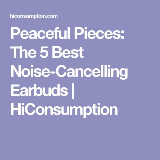 Peaceful Pieces: The 5 Best Noise-Cancelling Earbuds | HiConsumption