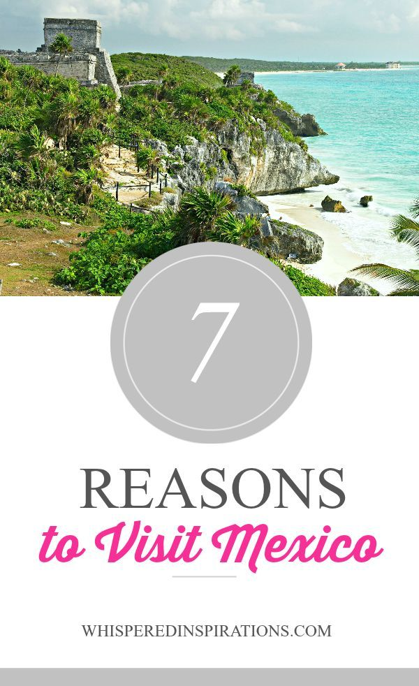 7 Reasons You Should Visit Mexico