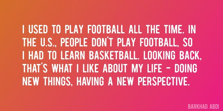 Quote by Barkhad Abdi => I used to play football all the time. In the U.S., people don't play football, so I had to learn basketball. Looking back, that's what I like about my life - doing new things, having a new perspective.