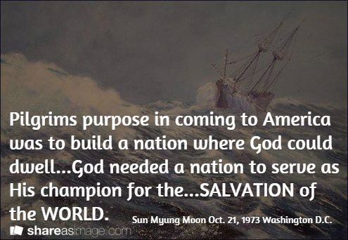 Pilgrims purpose in coming to America was to build a nation where God could dwell...God needed a nation to serve as His champion for the...SALVATION of the WORLD. / Sun Myung Moon Oct. 21, 1973 Washington D.C.