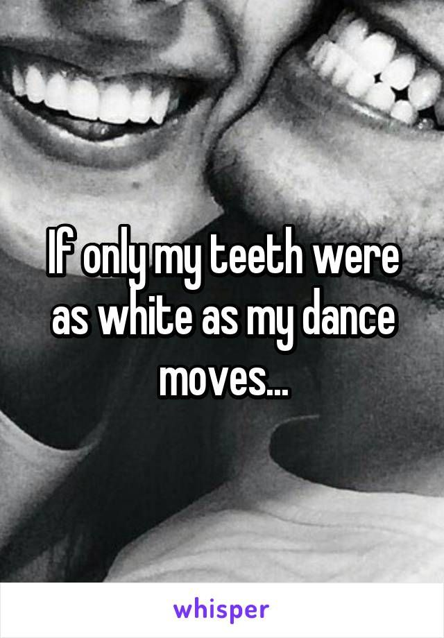 If only my teeth were as white as my dance moves...