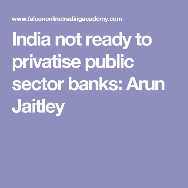 India not ready to privatise public sector banks: Arun Jaitley