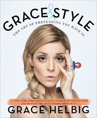 Grace & Style: The Art of Pretending You Have It by Grace Helbig  This was everything I wanted it to be. Fashion and style are hard. And Grace Helbig captures that in a book. She never claims to know everything, or anything, about what she is writing.