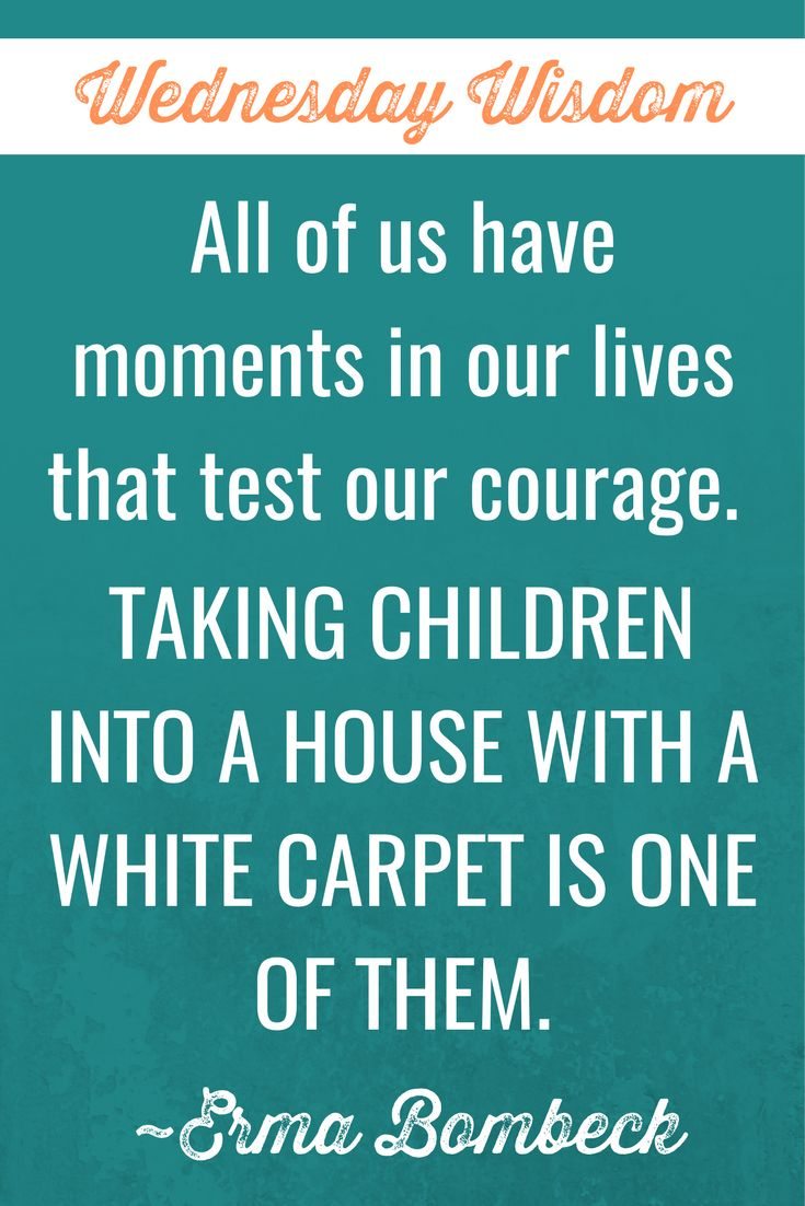 All of us have moments in our lives that test our courage. Taking children into a house with a white carpet is one of them. Erma Bombeck #WednedsayWisdom