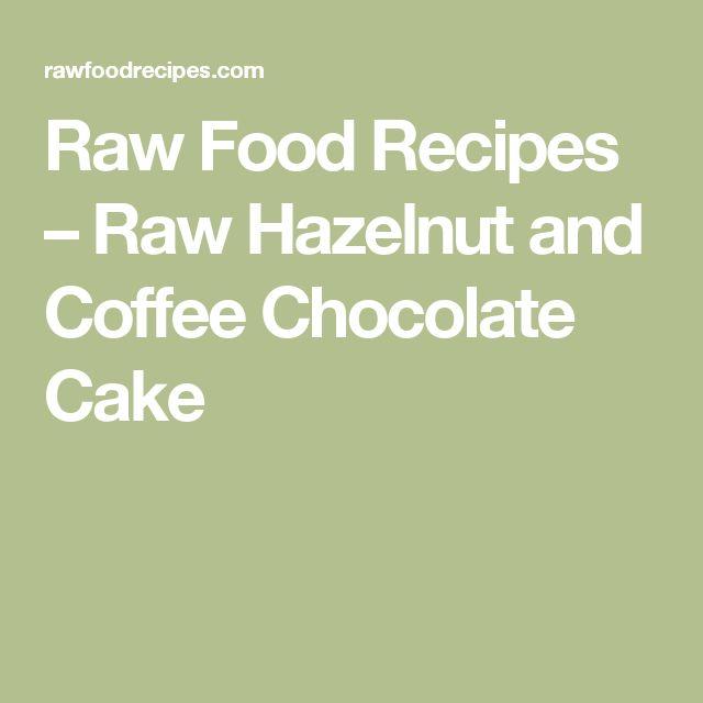 Raw Food Recipes –   Raw Hazelnut and Coffee Chocolate Cake