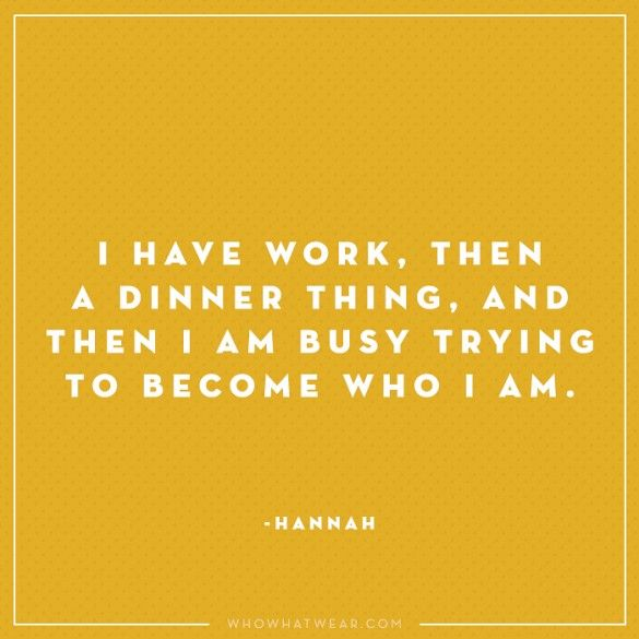 """""""I have work. Then a dinner thing, and then I'm trying to become who I am."""" - Hannah, Girls #WWWQuotesToLiveBy"""