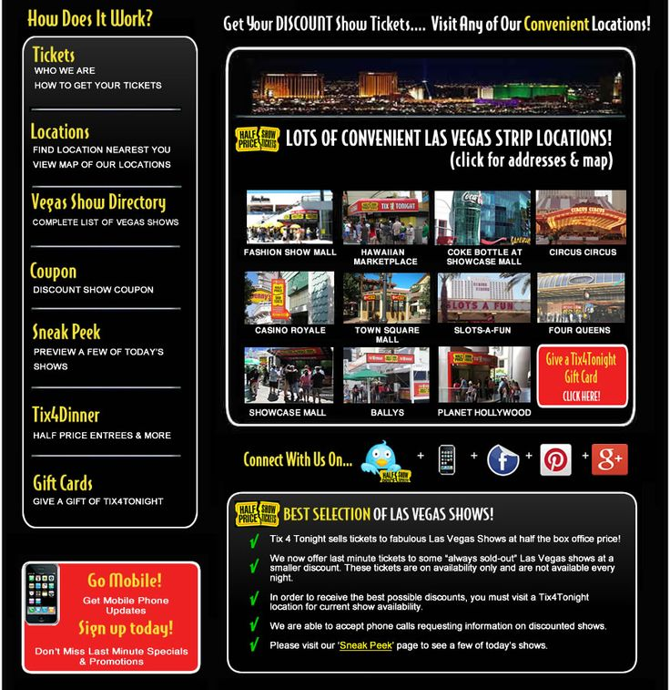LAS VEGAS SHOW TICKETS ~~~Tix4Tonight ~ is synonymous with Las Vegas discount show tickets. We began providing last minute discount tickets to Las Vegas shows in 2002, and since then, we've grown into the largest and most trusted ticket resource in town. With locations up and down The Strip and on Fremont Street in Downtown, Vegas visitors are sure to find a convenient Tix4Tonight store nearby.