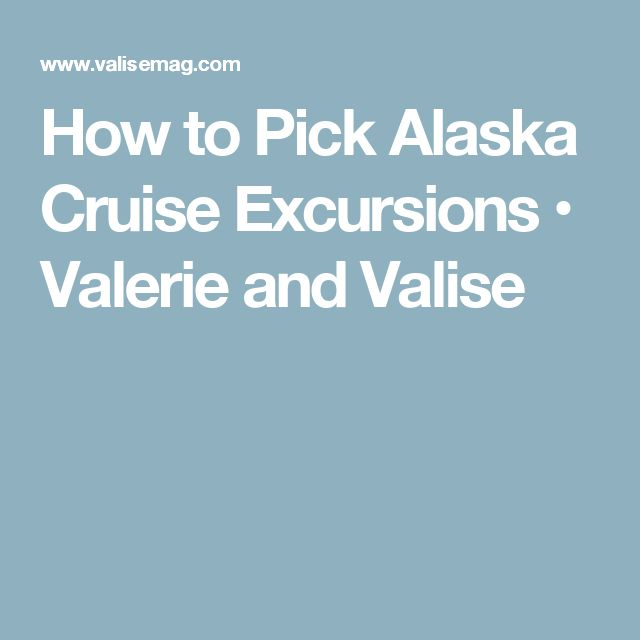 How to Pick Alaska Cruise Excursions • Valerie and Valise